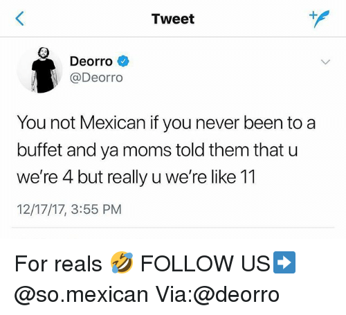 Ya Moms: Tweet  Deorro  @Deorro  You not Mexican if you never been to a  buffet and ya moms told them that u  we're 4 but really u we're like 11  12/17/17, 3:55 PM For reals 🤣 FOLLOW US➡️ @so.mexican Via:@deorro