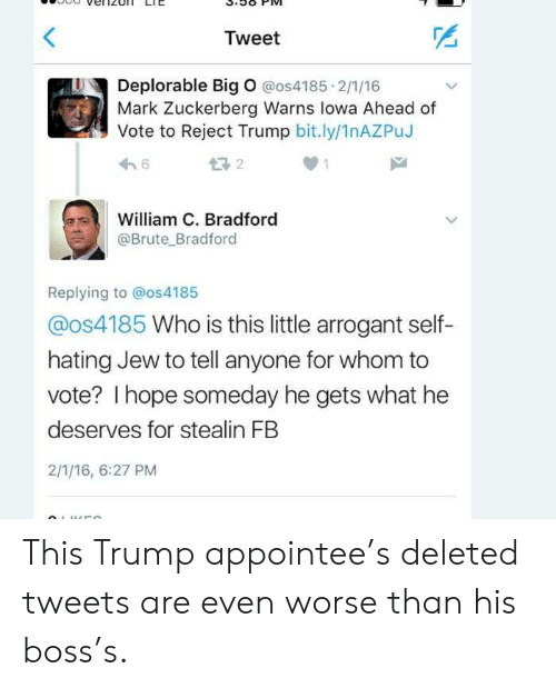 big o: Tweet  Deplorable Big O @os4185 2/1/16  Mark Zuckerberg Warns lowa Ahead of  Vote to Reject Trump bit.ly/1nAZPuJ  6  William C. Bradford  @Brute Bradford  Replying to @os4185  @os4185 Who is this little arrogant self-  hating Jew to tell anyone for whom to  vote? I hope someday he gets what he  deserves for stealin FB  2/1/16, 6:27 PM  0LUCCO This Trump appointee's deleted tweets are even worse than his boss's.
