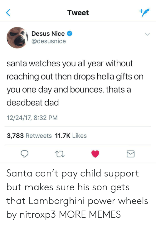 Lamborghini: Tweet  Desus Nice  @desusnice  santa watches you all year without  reaching out then drops hella gifts on  you one day and bounces. thats a  deadbeat dad  12/24/17, 8:32 PM  3,783 Retweets 11.7K Likes  Σ Santa can't pay child support but makes sure his son gets that Lamborghini power wheels by nitroxp3 MORE MEMES