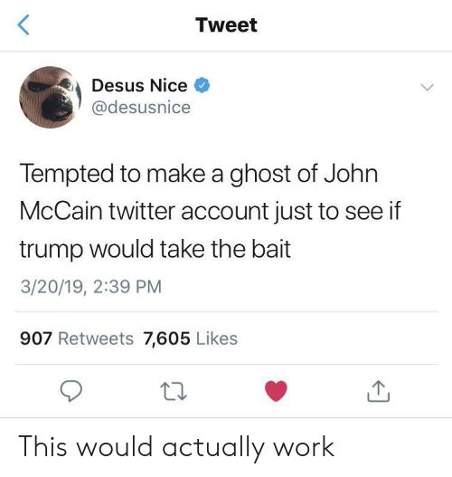 tempted: Tweet  Desus Nice  @desusnice  Tempted to make a ghost of John  McCain twitter account just to see if  trump would take the bait  3/20/19, 2:39 PM  907 Retweets 7,605 Likes This would actually work