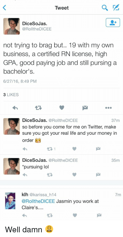 Come For Me: Tweet  Dice SoJas.  RolltheDICEE  not trying to brag but.. 19 with my own  business, a certified RN license, high  GPA, good paying job and still pursing a  bachelor's.  6/27/16, 8:49 PM  3 LIKES  DiceSoJas. a Roll the DICEE  37 m  3 so before you come for me on Twitter, make  sure you got your real life and your money in  order  y  DiceSoJas. RolltheDICEE  35m  pursuing lol   klh karissa h14  RolltheDICEE  Jasmin you work at  Claire's  7m Well damn 😩