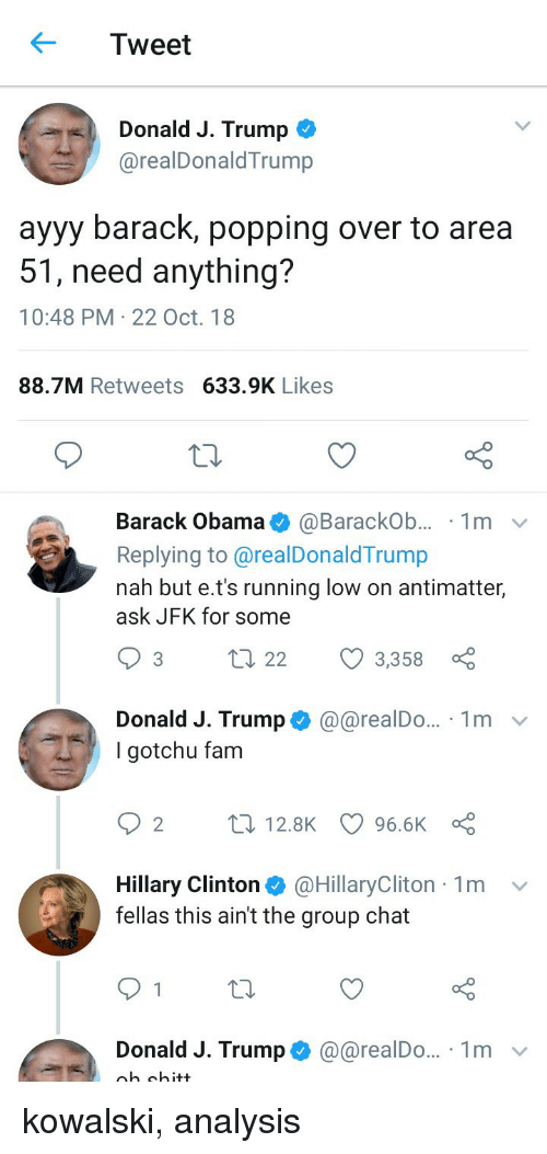 Fam, Group Chat, and Hillary Clinton: Tweet  Donald J. Trump <  @realDonaldTrump  ayyy barack, popping over to area  51, need anything?  10:48 PM 22 Oct. 18  88.7M Retweets 633.9K Likes  Barack Obama@BarackOb... 1mv  Replying to@realDonaldTrump  nah but e.t's running low on antimatter,  ask JFK for some  93 t  22 3,358  Donald J. Trump @@realDo... 1m  I gotchu fam  t 12.8K 96.6K  Hillary Clinton@HillaryCliton 1m v  fellas this ain't the group chat  Donald J. Trump @@realDo.. 1m v  gh shitt kowalski, analysis