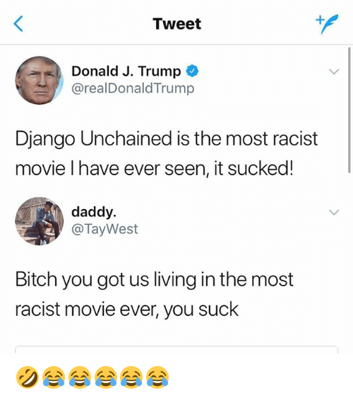 Bitch, Django, and Django Unchained: Tweet  Donald J. Trump  @realDonaldTrump  Django Unchained is the most racist  movie l have ever seen, it sucked!  daddy.  @TayWest  Bitch you got us living in the most  racist movie ever, you suck 🤣😂😂😂😂😂