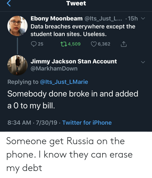 Erase: Tweet  Ebony Moonbeam @Its_Just_L... .15h  Data breaches everywhere except the  student loan sites. Useless.  t1.4,509  25  6,362  Jimmy Jackson Stan Account  @MarkhamDown  Replying to @lts_Just_LMarie  Somebody done broke in and added  а O to  a O to my bill.  8:34 AM 7/30/19 Twitter for iPhone Someone get Russia on the phone. I know they can erase my debt