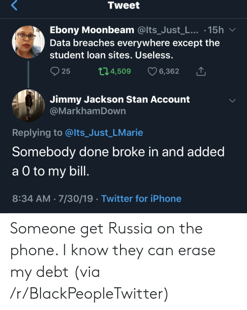 Erase: Tweet  Ebony Moonbeam @Its_Just_L... .15h  Data breaches everywhere except the  student loan sites. Useless.  t1.4,509  25  6,362  Jimmy Jackson Stan Account  @MarkhamDown  Replying to @lts_Just_LMarie  Somebody done broke in and added  а O to  a O to my bill.  8:34 AM 7/30/19 Twitter for iPhone Someone get Russia on the phone. I know they can erase my debt (via /r/BlackPeopleTwitter)