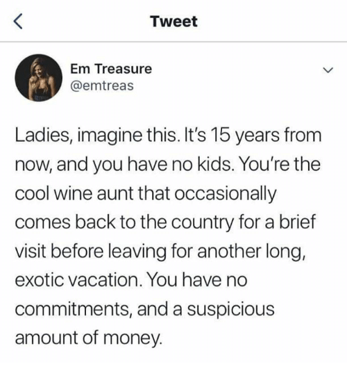 Money, Wine, and Cool: Tweet  Em Treasure  @emtreas  Ladies, imagine this. It's 15 years from  now, and you have no kids. You're the  cool wine aunt that occasionally  comes back to the country for a brief  visit before leaving for another long,  exotic vacation. You have no  commitments, and a suspicious  amount of money.