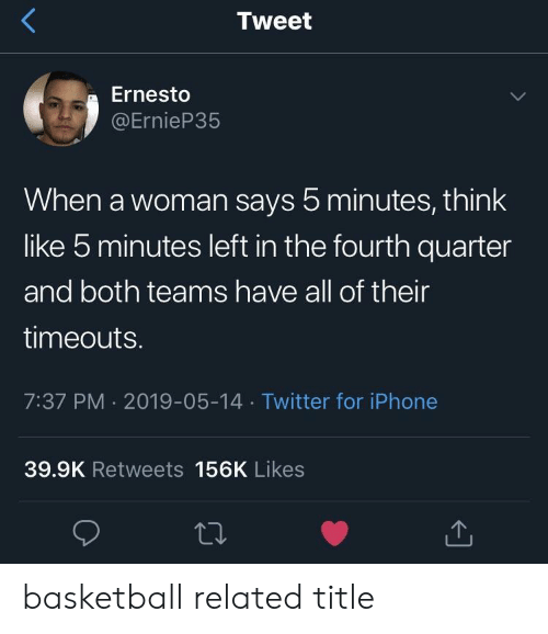 Basketball, Iphone, and Twitter: Tweet  Ernesto  @ErnieP35  When a woman says 5 minutes, think  like 5 minutes left in the fourth quarter  and both teams have all of their  timeouts.  7:37 PM 2019-05-14 Twitter for iPhone  39.9K Retweets 156K Likes basketball related title