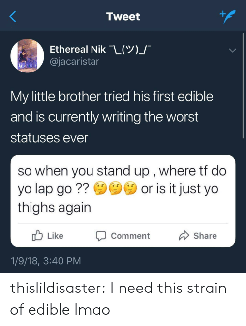 Lmao, Target, and The Worst: Tweet  Ethereal Nik-L(Y)  @jacaristar  My little brother tried his first edible  and is currently writing the worst  statuses ever  so when you stand up , where tt do  yo lap go? or is it just yo  thighs again  Like  סComment  Share  1/9/18, 3:40 PM thislildisaster: I need this strain of edible lmao