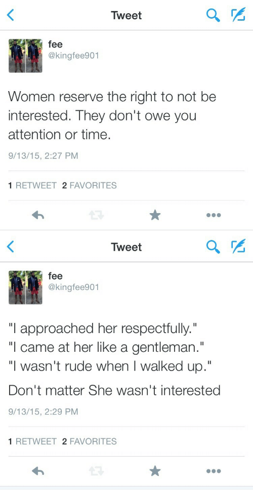 "Rude, Time, and Women: Tweet  fee  @kingfee901  Women reserve the right to not be  interested. They don't owe yoru  attention or time.  9/13/15, 2:27 PM  1 RETWEET 2 FAVORITES   Tweet  fee  @kingfee901  ""I approached her respectfully.""  ""l came at her like a gentleman.""  ""I wasn't rude when I walked up.""  Don't matter She wasn't interested  9/13/15, 2:29 PM  1 RETWEET 2 FAVORITES"