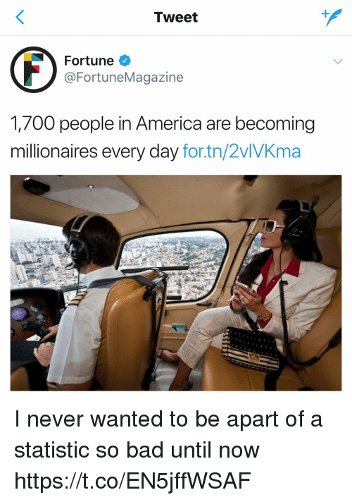 Statistic: Tweet  Fortune  @FortuneMagazine  1,700 people in America are becoming  millionaires every day for.tn/2vlVKma I never wanted to be apart of a statistic so bad until now https://t.co/EN5jffWSAF