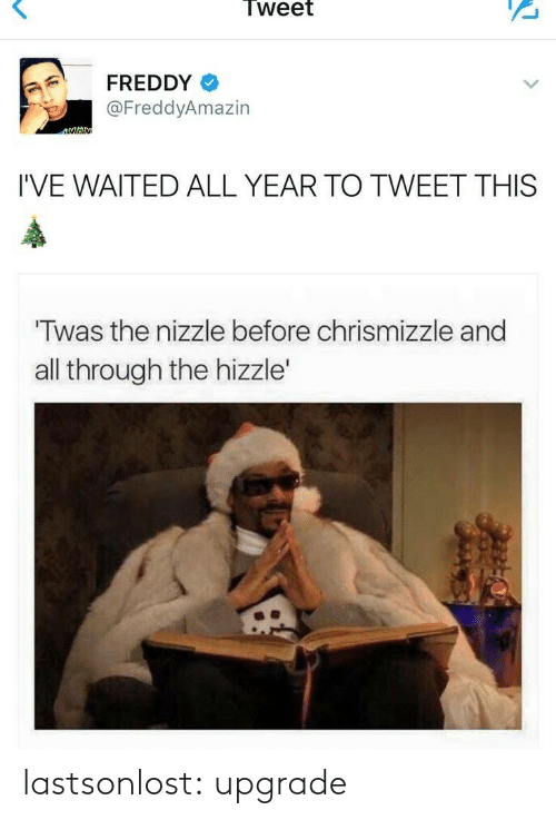 Upgrade: Tweet  FREDDY  @FreddyAmazin  I'VE WAITED ALL YEAR TO TWEET THIS  Twas the nizzle before chrismizzle and  all through the hizzle' lastsonlost: upgrade