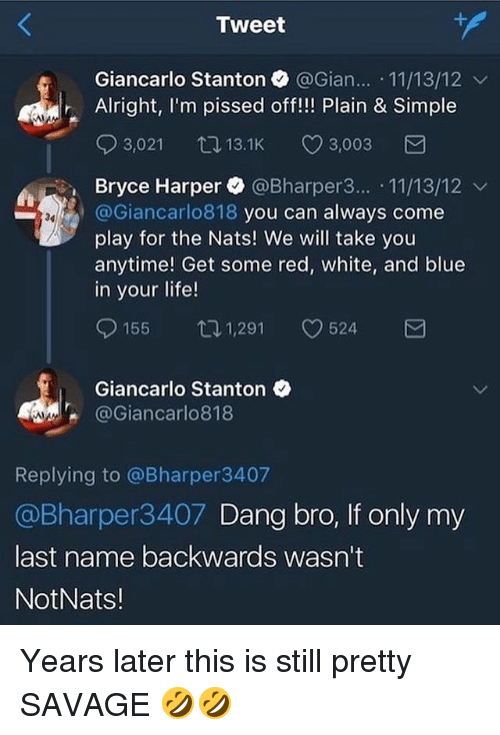 Blue In: Tweet  Giancarlo Stanton @Gian.. 11/13/12 v  Alright, I'm pissed off!!! Plain & Simple  03,021 13.1K CD 3,003  Bryce Harper. @Bharper3...-11/13/12 ﹀  @Giancarlo818 you can always come  play for the Nats! We will take you  anytime! Get some red, white, and blue  in your life!  34  155ロ1,291 524  Giancarlo Stanton  @Giancarlo818  Replying to @Bharper3407  @Bharper3407 Dang bro, If only my  last name backwards wasn't  NotNats! Years later this is still pretty SAVAGE 🤣🤣
