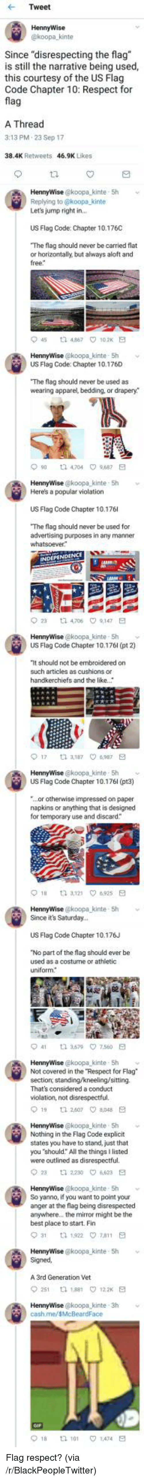 "bedding: Tweet  HennyWise  koopa kinte  Since ""disrespecting the flag  is still the narrative being used,  this courtesy of the US Flag  Code Chapter 10: Respect for  fla  A Thread  3:13 PM.23 Sep 17  38.4K Retweets  46.9K Likes  HennyWise @koopa_kinte 5h  Replying to @koopa kinte  Let's jump right in  US Flag Code: Chapter 10.176C  The flag should never be carried flat  or horizontally, but always aloft and  free  45 t2 467 102K E  US Flag Code: Chapter 10.176D  The flag should never be used as  wearing apparel, bedding, or drapery*  90 t 4704 9687 E  HennyWise @koopa kinte 5h  Here's a popular violation  US Flag Code Chapter 10.176  The flag should never be used for  advertising purposes in any manner  23  ta 4,706  9,147  HennyWise @koopa kinte- Sh  US Flag Code Chapter 10.176l (pt 2)  It should not be embroidered on  such articles as cushions or  handkerchiefs and the like.  017  3,187 ㅇ6,987  HennyWise @koopa kinte- 5h  US Flag Code Chapter 10.176l (pt3)  ...or otherwise impressed on paper  napkins or anything that is designed  for temporary use and discard  HennyWise @koopa-kinte , 5h  Since it's Saturday..  ﹀  US Flag Code Chapter 10.176J  No part of the flag should ever be  used as a costurne or athletic  uniform  41  3.579\7.560  HennyWise @koopa kinte 5h  Not covered in the Respect for Flag  section, standing/kneeling/sitting.  That's considered a conduct  violation, not disrespectful.  19 1 260708E  HennyWise @koopa kinte 5h  Nothing in the Flag Code explicit  states you have to stand, just that  you ""should: All the things I listed  were outlined as disrespectful.  2  2230 4623 E  HennyWise @koopa kinte 5h v  So yanno, if you want to point your  anger at the flag being disrespected  anywhere.. the mirror might be the  best place to start. Fin  HennyWise @koopa kinte 5h  Signed  A 3rd Generation Vet  251 th 188 122 E  cash.me/sMcBeardFace  018  tl 101  1.474 <p>Flag respect? (via /r/BlackPeopleTwitter)</p>"