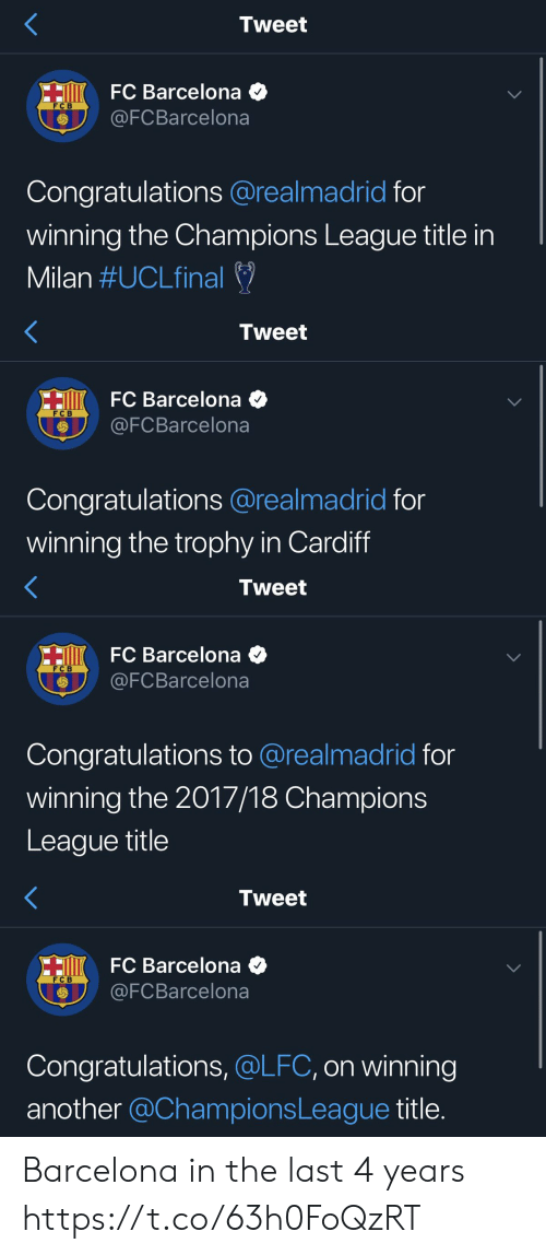 trophy: Tweet  HiK FC Barcelona  @FCBarcelona  FC B  Congratulations @realmadrid for  winning the Champions League title in  Milan #UCLfinal   Tweet  HiKFC Barcelona  @FCBarcelona  FC B  Congratulations @realmadrid for  winning the trophy in Cardiff   Tweet  HI FC Barcelona  @FCBarcelona  F C B  Congratulations to @realmadrid for  winning the 2017/18 Champions  League title   Tweet  HO FC Barcelona  @FCBarcelona  F C B  Congratulations, @LFC, on winning  another @ChampionsLeague title. Barcelona in the last 4 years https://t.co/63h0FoQzRT