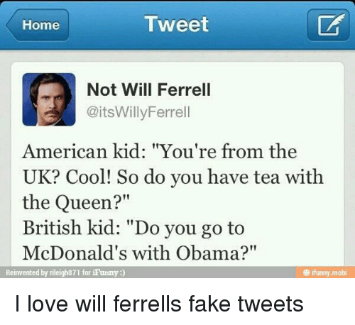 "Obama Funny: Tweet  Home  Not Will Ferrell  CaitsWillyFerrel  American kid: ""You're from the  UK? Cool! So do you have tea with  the Queen?  British kid: ""Do you go to  McDonald's with Obama?""  funny mobi  Reinvented by rileigh871 for iFunny I love will ferrells fake tweets"