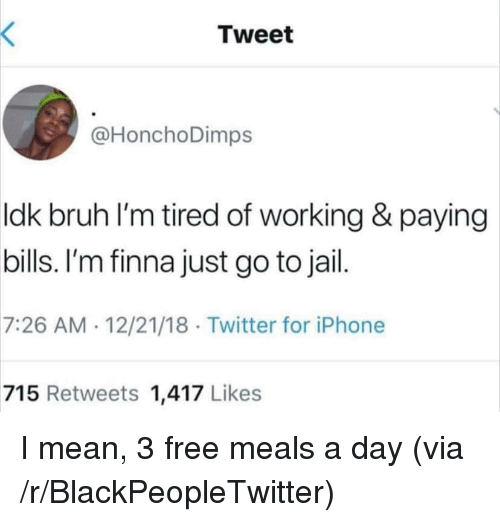 Blackpeopletwitter, Bruh, and Iphone: Tweet  @HonchoDimps  ldk bruh l'm tired of working & paying  bills. I'm finna just go to jail  7:26 AM 12/21/18 Twitter for iPhone  715 Retweets 1,417 Likes I mean, 3 free meals a day (via /r/BlackPeopleTwitter)