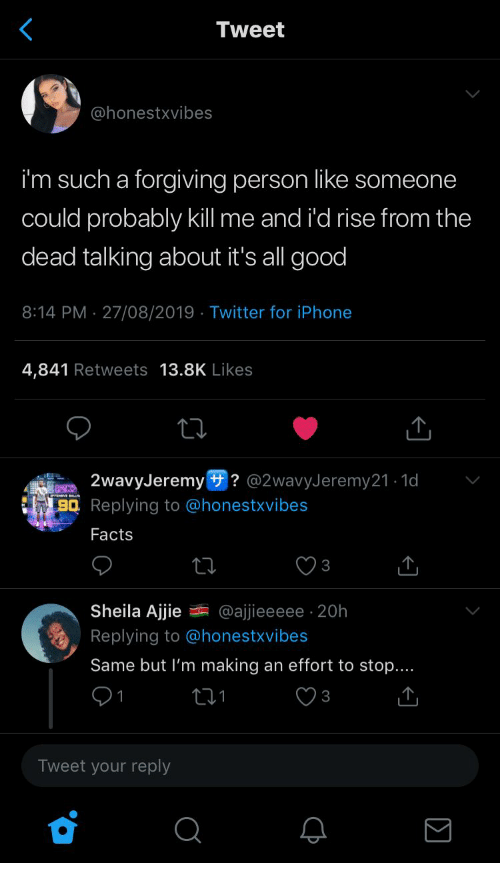 Facts, Iphone, and Twitter: Tweet  @honestxvibes  i'm such a forgiving person like someone  could probably kll me and i'd rise from the  dead talking about it's all good  8:14 PM 27/08/2019 Twitter for iPhone  4,841 Retweets 13.8K Likes  2wavyJeremy ? @2wavyJeremy21.1d  BQ Replying to @honestxvibes  Facts  3  Sheila Ajjie  @ajjieeeee 20h  Replying to @honestxvibes  Same but I'm making an effort to stop....  3  Tweet your reply