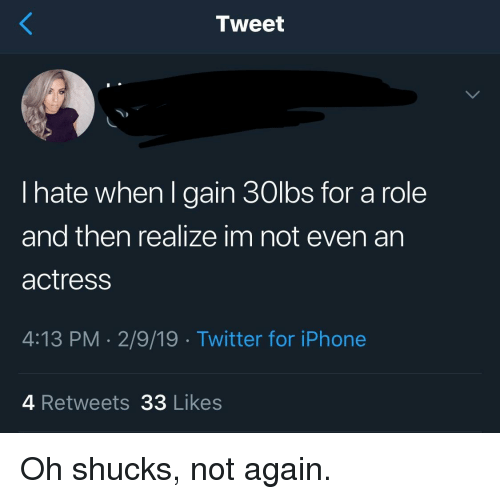 Iphone, Twitter, and Iphone 4: Tweet  I hate when l gain 30lbs for a role  and then realize im not even an  actress  4:13 PM-2/9/19 Twitter for iPhone  4 Retweets 33 Likes Oh shucks, not again.