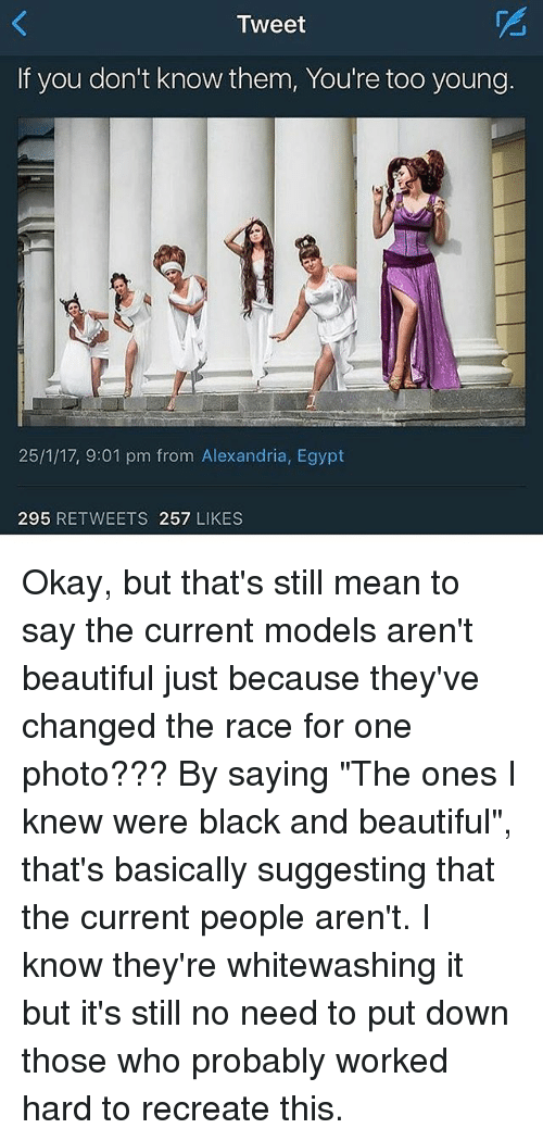 "Egypte: Tweet  If you don't know them, You're too young.  25/1/17, 9:01 pm from Alexandria, Egypt  295  RETWEETS 257  LIKES Okay, but that's still mean to say the current models aren't beautiful just because they've changed the race for one photo??? By saying ""The ones I knew were black and beautiful"", that's basically suggesting that the current people aren't. I know they're whitewashing it but it's still no need to put down those who probably worked hard to recreate this."