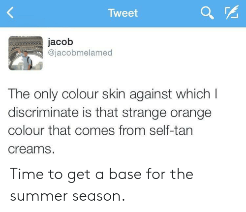 Summer, Orange, and Time: Tweet  jacob  @jacobmelamed  The only colour skin against which I  discriminate is that strange orange  colour that comes from self-tan  creams. Time to get a base for the summer season.