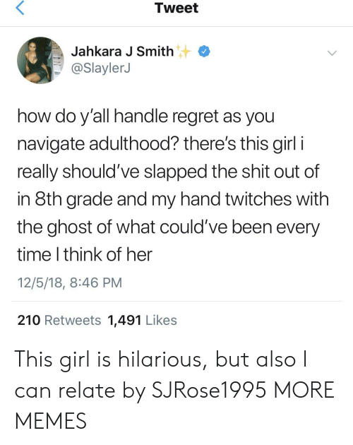 8th grade: Tweet  Jahkara J Smith  @SlaylerJ  how do y'all handle regret as you  navigate adulthood? there's this girl i  really should've slapped the shit out of  in 8th grade and my hand twitches with  the ghost of what could've been every  time I think of her  12/5/18, 8:46 PM  210 Retweets 1,491 Likes This girl is hilarious, but also I can relate by SJRose1995 MORE MEMES