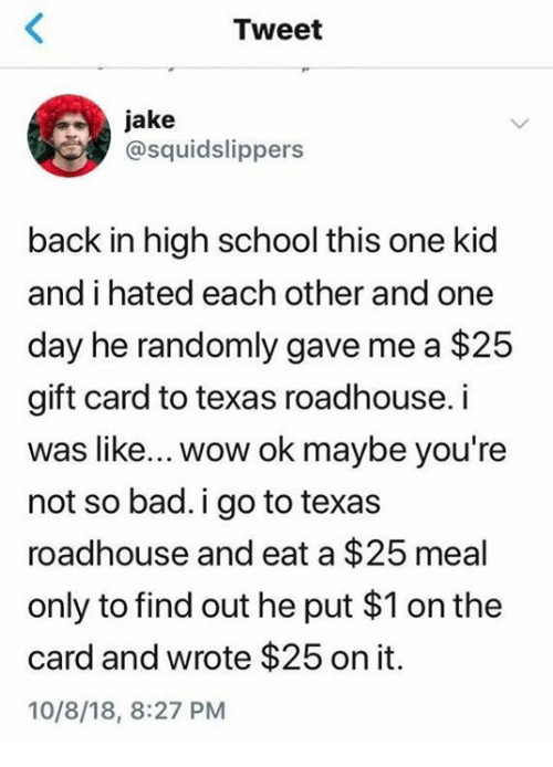 Bad, Dank, and School: Tweet  jake  @squidslippers  back in high school this one kid  and i hated each other and one  day he randomly gave me a $25  gift card to texas roadhouse. i  was like... wow ok maybe you're  not so bad. i go to texas  roadhouse and eat a $25 meal  only to find out he put $1 on the  card and wrote $25 on it.  10/8/18, 8:27 PM