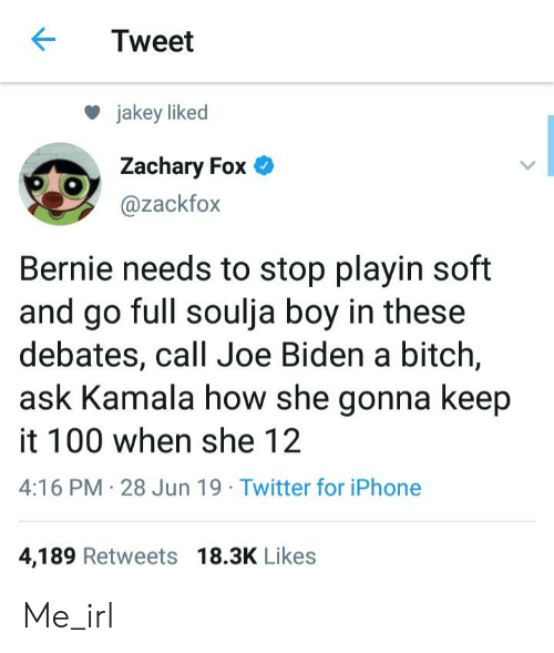 Bitch, Iphone, and Joe Biden: Tweet  jakey liked  Zachary Fox  @zackfox  Bernie needs to stop playin soft  and go full soulja boy in these  debates, call Joe Biden a bitch,  ask Kamala how she gonna keep  it 100 when she 12  4:16 PM 28 Jun 19 Twitter for iPhone  4,189 Retweets 18.3K Likes Me_irl