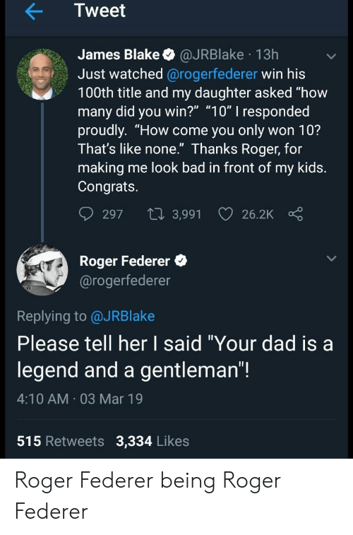"federer: Tweet  James Blake @JRBlake 13h  Just watched @rogerfederer win his  100th title and my daughter asked ""how  many did you win?"" ""10"" I responded  proudly. ""How come you only won 10?  Ihat's like none. Ihanks Roger, for  making me look bad in front of my kids.  Congrats.  297 t 3,991 26.2K  Roger Federer  @rogerfederer  0  Replying to @JRBlake  Please tell her I said ""Your dad isa  legend and a gentleman""!  4:10 AM 03 Mar 19  515 Retweets 3,334 Likes Roger Federer being Roger Federer"