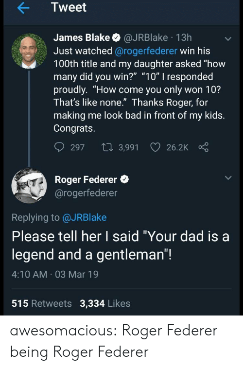 "federer: Tweet  James Blake @JRBlake 13h  Just watched @rogerfederer win his  100th title and my daughter asked ""how  many did you win?"" ""10"" I responded  proudly. ""How come you only won 10?  Ihat's like none. Ihanks Roger, for  making me look bad in front of my kids.  Congrats.  297 t 3,991 26.2K  Roger Federer  @rogerfederer  0  Replying to @JRBlake  Please tell her I said ""Your dad isa  legend and a gentleman""!  4:10 AM 03 Mar 19  515 Retweets 3,334 Likes awesomacious:  Roger Federer being Roger Federer"
