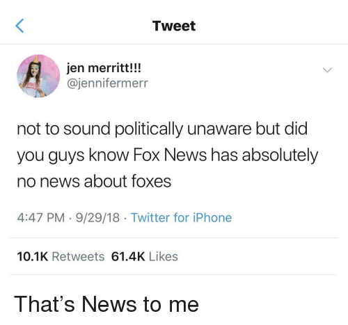 Iphone, News, and Twitter: Tweet  jen merritt!!!  @jennifermerr  not to sound politically unaware but did  you guys know Fox News has absolutely  no news about foxes  4:47 PM-9/29/18 Twitter for iPhone  10.1K Retweets 61.4K Likes That's News to me