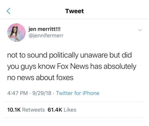 Iphone, News, and Twitter: Tweet  jen merritt!!!  @jennifermerr  not to sound politically unaware but did  you guys know Fox News has absolutely  no news about foxes  4:47 PM 9/29/18 Twitter for iPhone  10.1K Retweets 61.4K Likes
