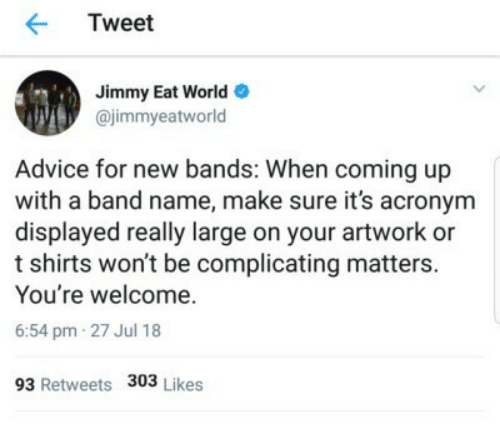 Advice, Acronym, and World: Tweet  Jimmy Eat World  @jimmyeatworld  Advice for new bands: When coming up  with a band name, make sure it's acronym  displayed really large on your artwork or  t shirts won't be complicating matters.  You're welcome.  6:54 pm 27 Jul 18  93 Retweets 303 Likes