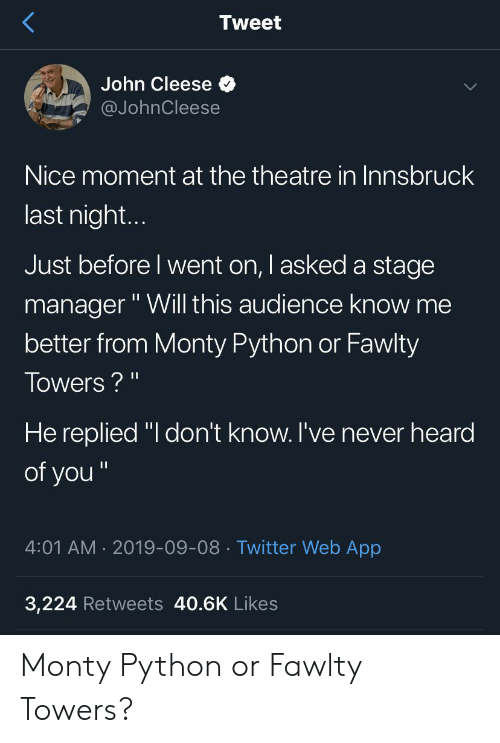 "Fawlty: Tweet  John Cleese  @JohnCleese  Nice moment at the theatre in Innsbruck  last nigh...  Just before I went on, I asked a stage  manager""Will this audience know me  better from Monty Python or Fawlty  Towers?""  He replied ""I don't know. I've never heard  of you""  4:01 AM 2019-09-08 Twitter Web App  3,224 Retweets 40.6K Likes Monty Python or Fawlty Towers?"