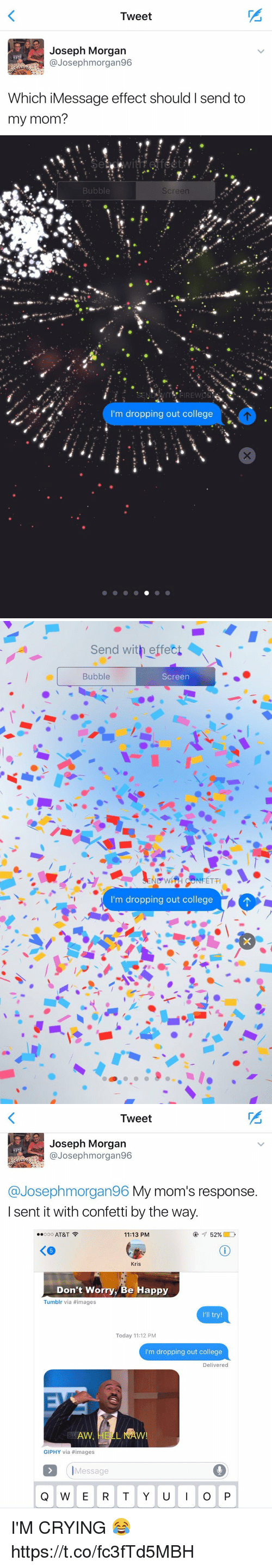 "Ÿ "": Tweet  Joseph Morgan  @Joseph morgan96  Which iMessage effect should I send to  my mom?   Bubble  Screen  m dropping out college   Send with effect  Bubble  Screen  ND WH NFETTI  I'm dropping out college   Tweet  Joseph Morgan  Josep hmorgan96  @Joseph morgan96 My mom's response  I sent it with confetti by the way.  Ooo AT&T  52%  11:13 PM  Kris  Don't Worry, Be Happy  Tumblr via #images  I'll try!  Today 11:12 PM  I'm dropping out college  Delivered  GIPHY via images  Message  Q W E R T Y U  I O P I'M CRYING 😂 https://t.co/fc3fTd5MBH"