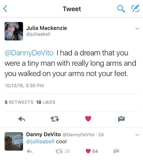 A Dream, Cool, and Danny Devito: Tweet  Julia Mackenzie  @julliaabell  @DannyDeVito I had a dream that you  were a tiny man with really long arms and  you walked on your arms not your feet.  10/13/16, 3:30 PM  5 RETWEETS 18 LIKES  Danny DeVito @DannyDeVito 2d  @julliaabell cool  26  64