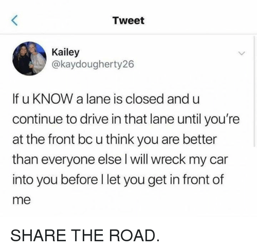 Dank, Drive, and The Road: Tweet  Kailey  @kaydougherty26  If u KNOW a lane is closed and u  continue to drive in that lane until you're  at the front bc u think you are better  than everyone else l will wreck my car  into you before l let you get in front of  me SHARE THE ROAD.