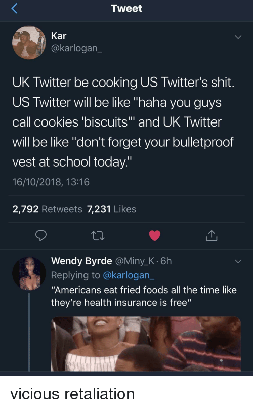"Vicious: Tweet  Kar  @karlogan  UK Twitter be cooking US Twitter's shit  US Twitter will be like ""haha you guys  call cookies 'biscuits and UK Iwitter  will be like ""don't forget your bulletproof  vest at school today  16/10/2018, 13:16  2,792 Retweets 7,231 Likes  Wendy Byrde @Miny_K.6h  Replying to @karlogan_  ""Americans eat fried foods all the time like  they're health insurance is free"" vicious retaliation"