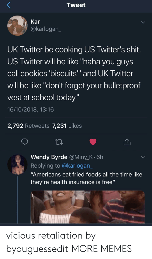 "Vicious: Tweet  Kar  @karlogan  UK Twitter be cooking US Twitter's shit  US Twitter will be like ""haha you guys  call cookies 'biscuits and UK Iwitter  will be like ""don't forget your bulletproof  vest at school today  16/10/2018, 13:16  2,792 Retweets 7,231 Likes  Wendy Byrde @Miny_K.6h  Replying to @karlogan_  ""Americans eat fried foods all the time like  they're health insurance is free"" vicious retaliation by byouguessedit MORE MEMES"