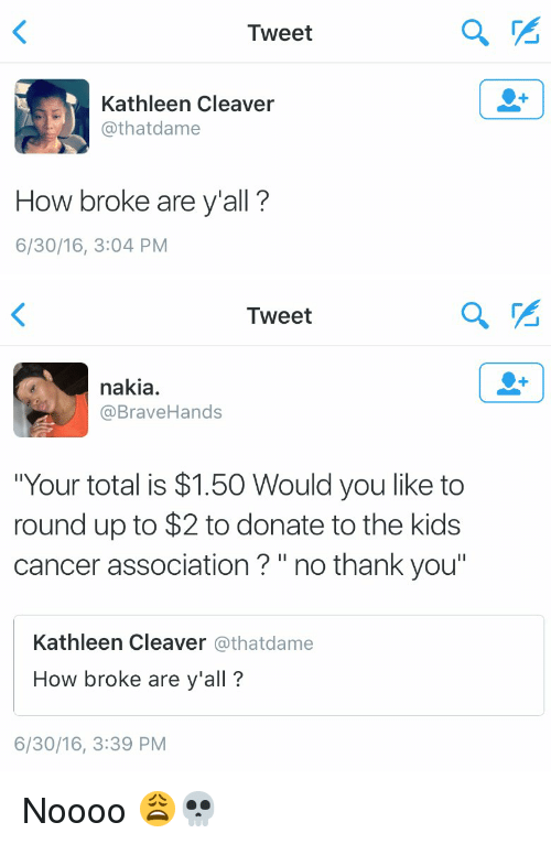 "Yalling: Tweet  Kathleen Cleaver  @that dame  How broke are y'all?  6/30/16, 3:04 PM  a   Tweet  nakia.  @Brave Hands  ""Your total is $1.50 Would you like to  round up to $2 to donate to the kids  cancer association no thank you""  Kathleen Cleaver  athatdame  How broke are y'all?  6/30/16, 3:39 PM Noooo 😩💀"