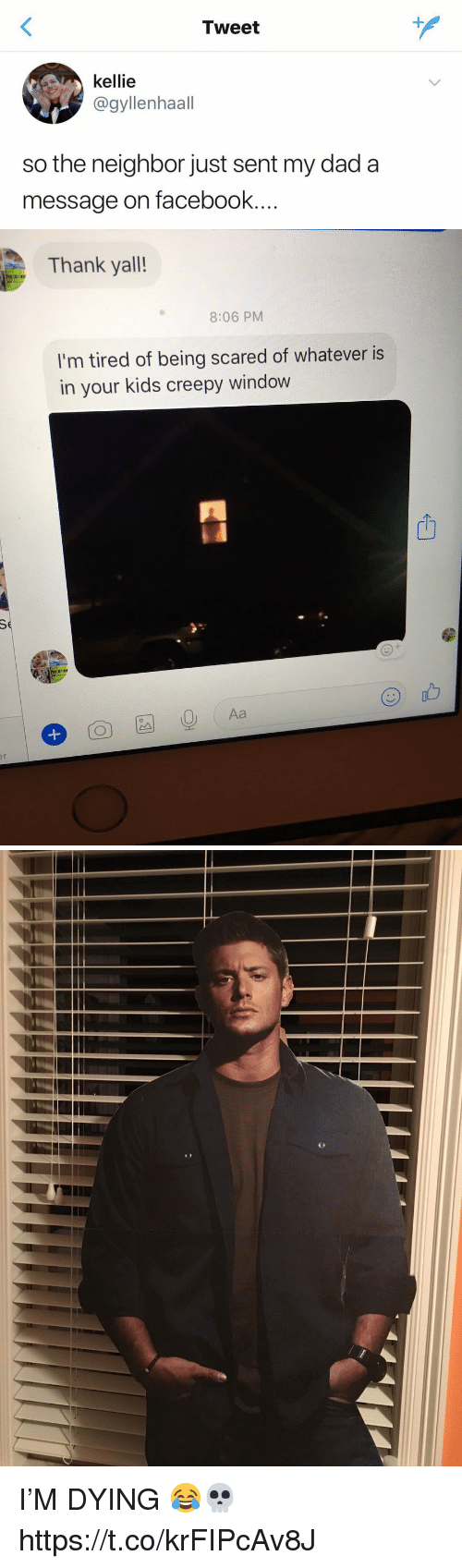 Creepy, Dad, and Facebook: Tweet  kellie  @gyllenhaall  so the neighbor just sent my dad a  message on facebook...   Thank yall!  8:06 PM  I'm tired of being scared of whatever is  in your kids creepy window  山  I'M DYING 😂💀 https://t.co/krFIPcAv8J