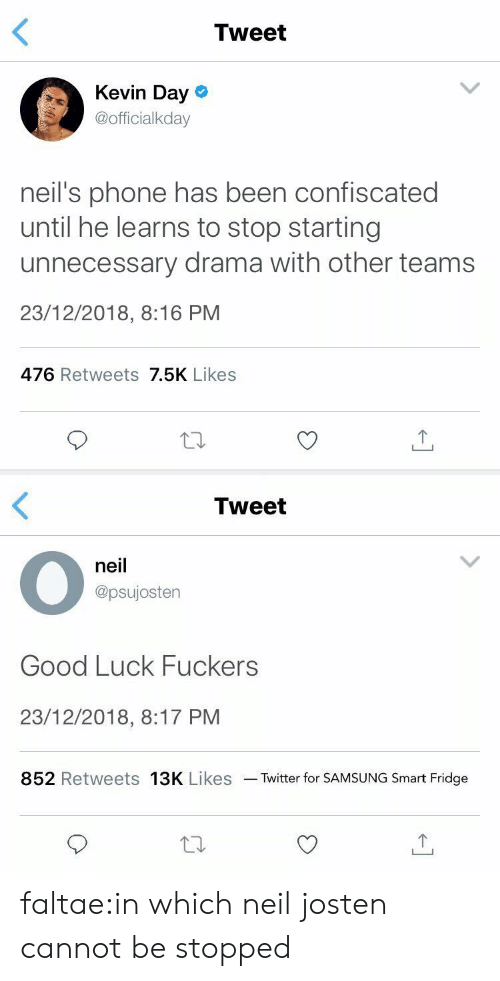 Phone, Target, and Tumblr: Tweet  Kevin Day o  @officialkday  neil's phone has been confiscated  until he learns to stop starting  unnecessary drama with other teams  23/12/2018, 8:16 PM  476 Retweets 7.5K Likes   Tweet  neil  @psujostern  Good Luck Fuckers  23/12/2018, 8:17 PM  852 Retweets 13K Likes Twitter for SAMSUNG Smart Fridge faltae:in which neil josten cannot be stopped