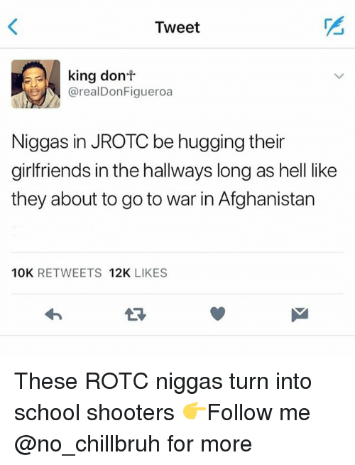 School Shooters: Tweet  king donf  @realDonFigueroa  Niggas in JROTC be hugging their  girlfriends in the hallways long as hell like  they about to go to war in Afghanistan  10K RETWEETS 12K LIKES  LR These ROTC niggas turn into school shooters 👉Follow me @no_chillbruh for more