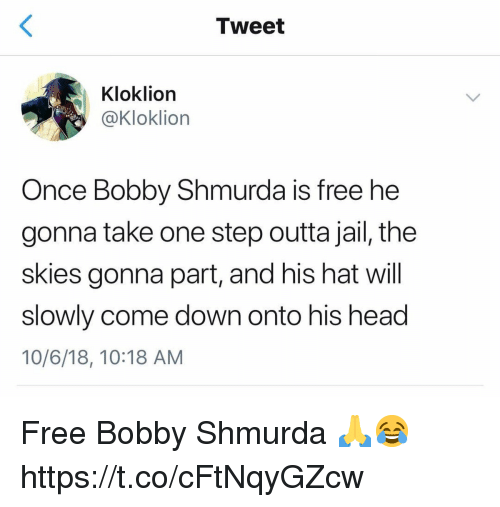 Bobby Shmurda, Head, and Jail: Tweet  Kloklion  @Kloklion  Once Bobby Shmurda is free he  gonna take one step outta jail, the  skies gonna part, and his hat will  slowly come down onto his head  10/6/18, 10:18 AM Free Bobby Shmurda 🙏😂 https://t.co/cFtNqyGZcw