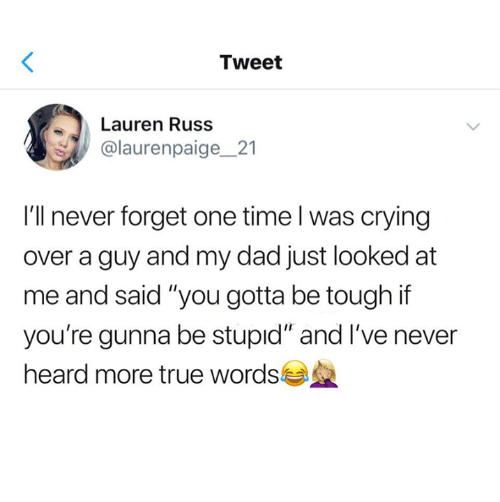 "Gunna: Tweet  Lauren Russ  @laurenpaige_21  I'll never forget one time l was crying  over a guy and my dad just looked at  me and said ""you gotta be tough if  you're gunna be stupıd"" and I've never  heard more true words"