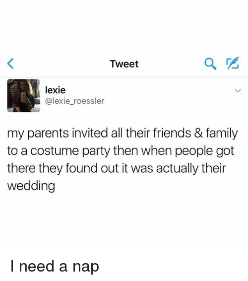 I Need A Nap: Tweet  lexie  @lexie_roessler  my parents invited all their friends & family  to a costume party then when people got  there they found out it was actually their  wedding I need a nap