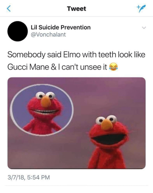 Gucci Mane: Tweet  Lil Suicide Prevention  @Vonchalant  Somebody said Elmo with teeth look like  Gucci Mane & I can't unsee it  3/7/18, 5:54 PM