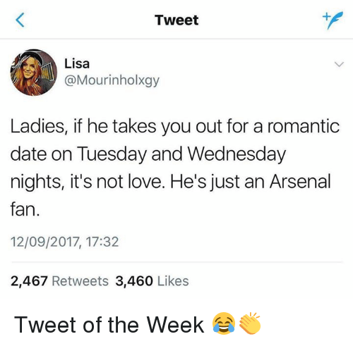 Arsenal, Love, and Memes: Tweet  Lisa  @Mourinholxgy  Ladies, if he takes you out for a romantic  date on Tuesday and Wednesday  nights, it's not love. He's just an Arsenal  fan.  12/09/2017, 17:32  2,467 Retweets 3,460 Likes Tweet of the Week 😂👏