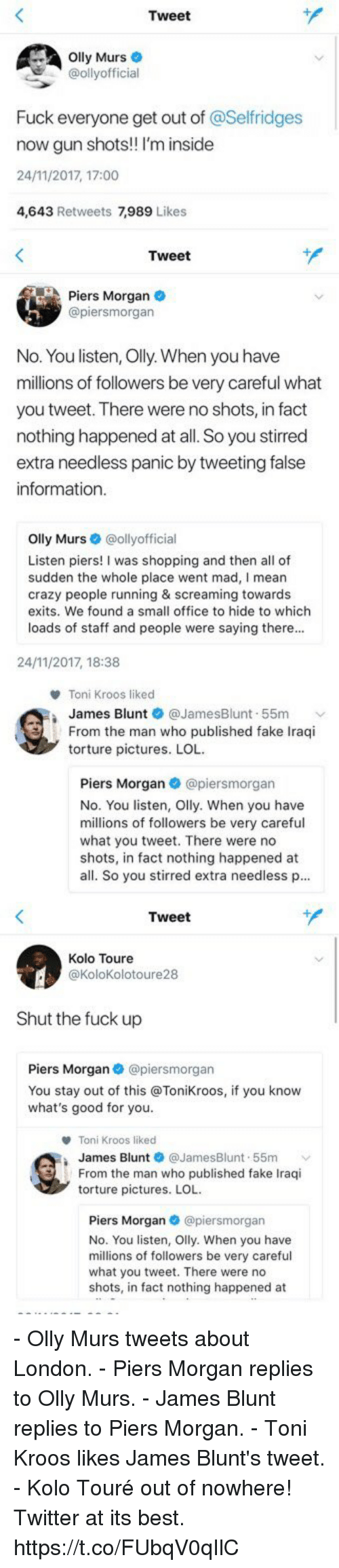 crazy people: Tweet  lly Murs  @ollyofficial  Fuck everyone get out of @Selfridges  now gun shots! I'm inside  24/11/2017, 17:00  4,643 Retweets 7,989 Lik   Tweet  Piers Morgan  @piersmorgan  No. You listen, Olly. When you have  millions of followers be very careful what  you tweet. There were no shots, in fact  nothing happened at all. So you stirred  extra needless panic by tweeting false  information  Olly Murs·@ollyofficial  Listen piers! I was shopping and then all of  sudden the whole place went mad, I mean  crazy people running & screaming towards  exits. We found a small office to hide to which  loads of staff and people were saying there..  24/11/2017, 18:38   Toni Kroos liked  James Blunt ● @JamesBlunt-55m  From the man who published fake Iraqi  torture pictures. LOL  Piers Morgan@piersmorgan  No. You listen, Olly. When you have  millions of followers be very careful  what you tweet. There were no  shots, in fact nothing happened at  all. So you stirred extra needless p...   Tweet  Kolo Toure  @KoloKolotoure28  Shut the fuck up  Piers Morgan @piersmorgan  You stay out of this @Tonikroos, if you know  what's good for you.  Toni Kroos liked  James Blunt @JamesBlunt-55m ﹀  From the man who published fake Iraqi  torture pictures. LOL  Piers Morgan @piersmorgan  No. You listen, Olly. When you have  millions of followers be very careful  what you tweet. There were no  shots, in fact nothing happened at - Olly Murs tweets about London. - Piers Morgan replies to Olly Murs. - James Blunt replies to Piers Morgan. - Toni Kroos likes James Blunt's tweet. - Kolo Touré out of nowhere!  Twitter at its best. https://t.co/FUbqV0qIlC