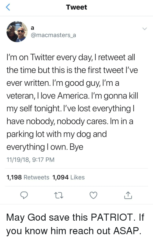 America, God, and Love: Tweet  @macmasters_a  I'm on Twitter every day, I retweet all  the time but this is the first tweet l've  ever written. I'm good guy, l'm a  veteran, I love America. I'm gonna kill  my self tonight. l've lost everything  have nobody, nobody cares. Im in a  parking lot with my dog and  everything l own. Bye  11/19/18, 9:17 PM  1,198 Retweets 1,094 Likes