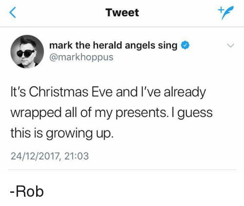herald: Tweet  mark the herald angels sing  @markhoppus  It's Christmas Eve and I've already  wrapped all of my presents. I guess  this is growing up.  24/12/2017, 21:03 -Rob